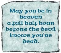 May you be in heaven a full half hour before the devil knows you're dead