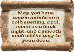 May you have warm words on a cold evening, a full moon on a dark night and a smooth road all the way to your door